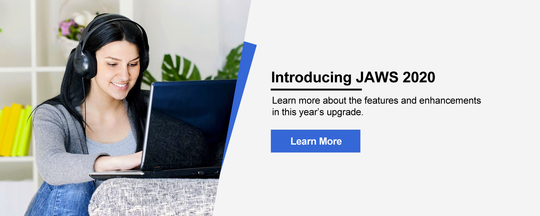 Introducing JAWS 2020. Learn more about the features and enhancements in this year's upgrade.