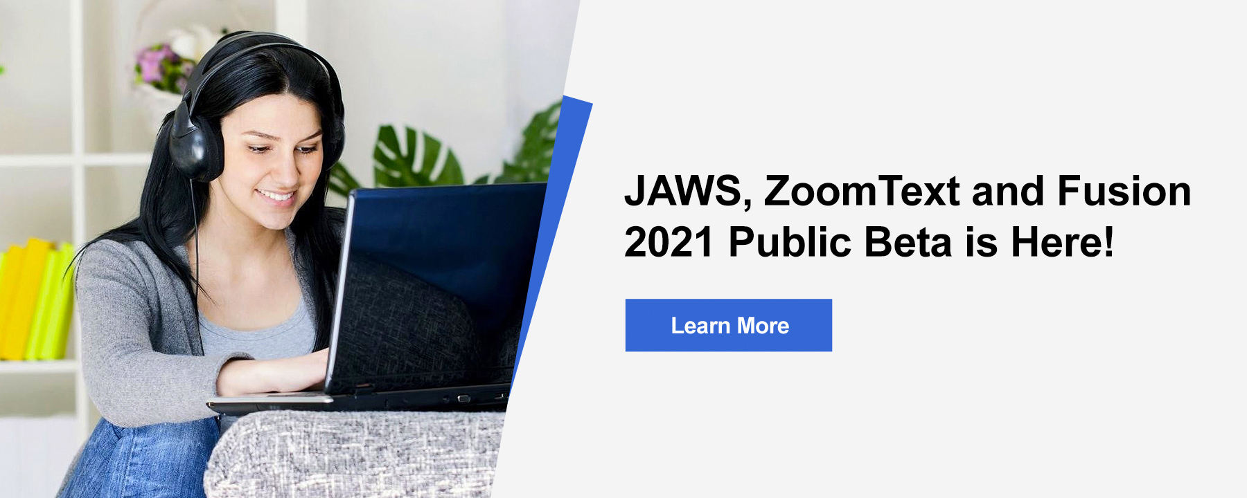 Introducing JAWS, Zoomtext and Fusion 2021 Beta. Learn more about the features and enhancements in this year's upgrade.
