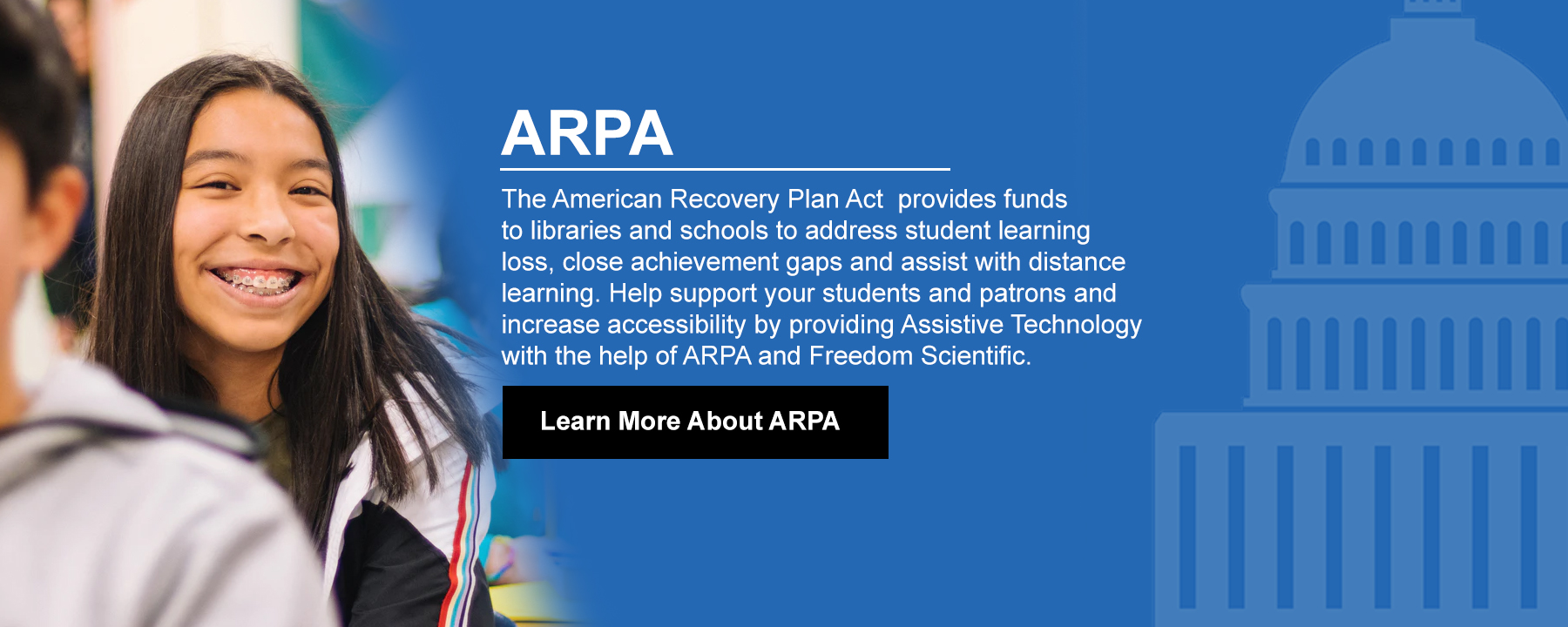 The American Recovery Plan Act  provides funds to libraries and schools to address student learning loss, close achievement gaps and assist with distance learning. Help support your students and patrons and increase accessibility by providing Assistive Technology with the help of ARPA and Freedom Scientific.